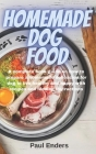 Homemade Dog Food: A complete book guide on how to prepare a homemade delicacies for dog to live healthy and happy with recipes and feedi Cover Image