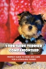 Yorkshire Terrier Companionship: Perfect Guide To Raise And Care For A Yorkshire Terrier: Tips For Raising A Yorkie Cover Image