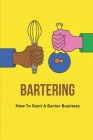 Bartering: How To Start A Barter Business: Tips And Methods To Barter Cover Image