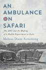 An Ambulance on Safari: The ANC and the Making of a Health Department in Exile (McGill-Queen's Associated Medical Services Studies in the History of Medicine, Health, and Society #53) Cover Image