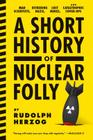 A Short History of Nuclear Folly: Mad Scientists, Dithering Nazis, Lost Nukes, and Catastrophic Cover-Ups Cover Image