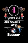4 Years Old and Amazing At Soccer: Best Appreciation gifts notebook, Great for 4 years Soccer Appreciation/Thank You/ Birthday & Christmas Gifts Cover Image