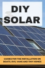 DIY Solar: Guides For The Installation On Boats, RVs, Vans, And Tiny Homes: Off Grid Solar Power Cover Image