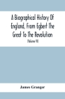 A Biographical History Of England, From Egbert The Great To The Revolution: Consisting Of Characters Disposed In Different Classes, And Adapted To A M Cover Image