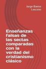 Enseñanzas falsas de las sectas comparadas con la verdad del cristianismo clásico Cover Image