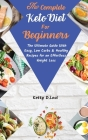The Complete Keto Diet for beginners: The Ultimate Guide With Easy, Low Carbs & Healthy Recipes for an Effortless Weight Loss Cover Image