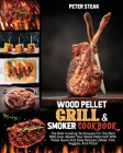 Wood Pellet Grill and Smoker Cookbook: The Best Cooking Techniques For The Best BBQ Ever. Master Your Wood Pellet Grill With These Quick And Easy Reci Cover Image