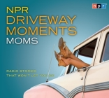 NPR Driveway Moments Moms: Radio Stories That Won't Let You Go Cover Image