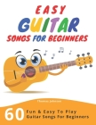 Easy Guitar Songs For Beginners: 60 Fun & Easy To Play Guitar Songs For Beginners (Sheet Music + Tabs + Chords + Lyrics) Cover Image