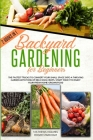 Backyard Gardening For Beginners: The Fastest Tricks to Convert your Small Space Into a Thriving Garden with Tons of Delicious Crops. Start Today to E Cover Image