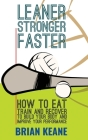 Leaner, Stronger, Faster: How To Eat, Train And Recover To Build Your Body And Improve Your Performance Cover Image