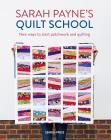 Sarah Payne's Quilt School: New ways to start patchwork and quilting Cover Image