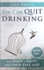 You Can Quit Drinking... and Enjoy a Happy, Alcohol-Free Life!: Book 1 Cover Image