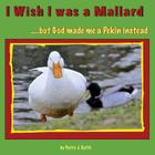 I Wish I Was a Mallard But God Made Me a Pekin Instead - Duck Ponder Series: Duck Ponder Series Cover Image