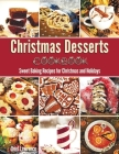 Christmas Desserts Cookbook: Sweet Baking Recipes for Christmas and Holidays Cover Image