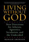 Living Without God: New Directions for Atheists, Agnostics, Secularists, and the Undecided Cover Image