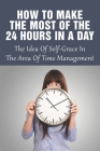 How To Make The Most Of The 24 Hours In A Day: The Idea Of Self-Grace In The Area Of Time Management: Eliminating The Time-Wasters Cover Image