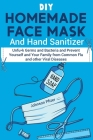 DIY Homemade Face Mask And Hand Sanitizer: Unfu*k Germs and Bacteria and Prevent Yourself and Your Family from Common Flu and other Viral Diseases. Cover Image
