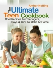 The Ultimate Teen Cookbook: Cool Recipes For Teenagers, Boys & Girls To Make At Home Cover Image