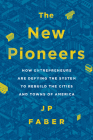 The New Pioneers: How Entrepreneurs Are Defying the System to Rebuild the Cities and Towns of America Cover Image