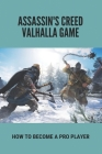 Assassin's Creed Valhalla Game: How To Become A Pro Player: Guide To Play Assassin'S Creed Valhalla Cover Image