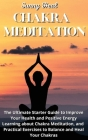 Chakra Meditation: The Ultimate Starter Guide to Improve Your Health and Positive Energy Learning about Chakra Meditation, and Practical Cover Image