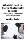 What do I need to Start a Photography Business: How to Start a Photography Business from Home Cover Image