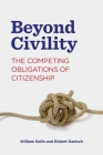 Beyond Civility: The Competing Obligations of Citizenship (Rhetoric and Democratic Deliberation #23) Cover Image
