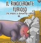 Il Rinoceronte Furioso che imparò a domare la Rabbia: Favola illustrata per Bambini. La storia di un piccolo Rinoceronte sempre arrabbiato con tutto e Cover Image
