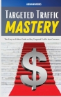 Targeted Traffic Mastery: The Easy-to-Follow Guide to Buy Targeted Traffic that Converts Cover Image