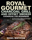 Royal Gourmet Charcoal Grill and Offset Smoker Cookbook: The Ultimate Guide to Master Your Royal Gourmet with Flavorful Backyard BBQ Recipes for Outdo Cover Image