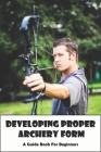 Developing Proper Archery Form_ A Guide Book For Beginners: Archery Elbow Position Cover Image