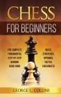 Chess for Beginners: The Complete Fundamental Step-By-Step Winning Guide Book. Rules, Strategies, Openings, Tactics, Checkmates Cover Image