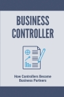 Business Controller: How Controllers Become Business Partners: Controller Business Analyst Cover Image