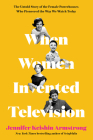 When Women Invented Television: The Untold Story of the Female Powerhouses Who Pioneered the Way We Watch Today Cover Image