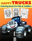 Happy Trucks Coloring Book For Kids And Toddlers: Big Collection Of Fun Happy Monsters Trucks Coloring Pages For Preschoolers & Kids Ages 2-4, 3-5, 4- Cover Image