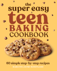 The Super Easy Teen Baking Cookbook: 60 Simple Step-By-Step Recipes Cover Image
