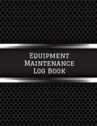 Equipment Maintenance Log Book: Daily Equipment Repairs & Maintenance Record Book for Business, Office, Home, Construction and many more Cover Image
