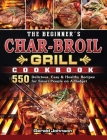 The Beginner's Char-Broil Grill Cookbook: 550 Delicious, Easy & Healthy Recipes for Smart People on A Budget Cover Image