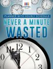 Never A Minute Wasted - Planner with Hourly Schedule Cover Image