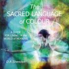 The Sacred Language of Colour: A Guide for Living in the World of Meaning Cover Image
