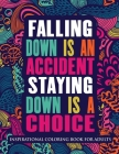 Inspirational Coloring Book For Adults: Falling Down Is An Accident Staying Down Is A Choice (Motivational Coloring Book with Inspiring Quotes) Cover Image