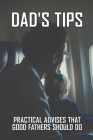 Dad's Tips: Practical Advises That Good Fathers Should Do: Tips That A Good Father Should Know Cover Image