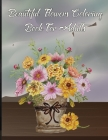 Beautiful FLowers Coloring Book For Adults: An Adult Coloring Book with Flower Collection, Stress Relieving Flower Designs for Relaxation, Featuring S Cover Image