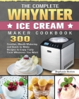 The Complete Whynter Ice Cream Maker Cookbook: 300 Creative, Mouth-Watering and Quick-to-Make Recipes to Enjoy Tasty Treat Whenever You Want Cover Image