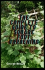 The Complete Guide To Square Foot Gardening: A visual Guide To Build Your own Raised Bed and Learn everything About Vertical Gardening Cover Image