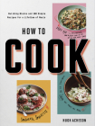 How to Cook: Building Blocks and 100 Simple Recipes for a Lifetime of Meals: A Cookbook Cover Image