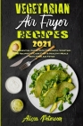 Vegetarian Air Fryer Recipes 2021: The Essential Guide With Flavorful Vegetarian Recipes to Cook Fast & Healthy Meals With Your Air Fryer Cover Image