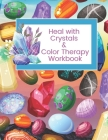 Heal with Crystals & Color Therapy Workbook: Journal Tracker for a powerful healing combination. Awesome gift idea for crystals lovers. Cover Image