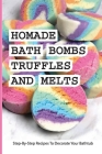 Homade Bath Bombs, Truffles, And Melts- Step-by-step Recipes To Decorate Your Bathtub: Bathtub Treats Cover Image
